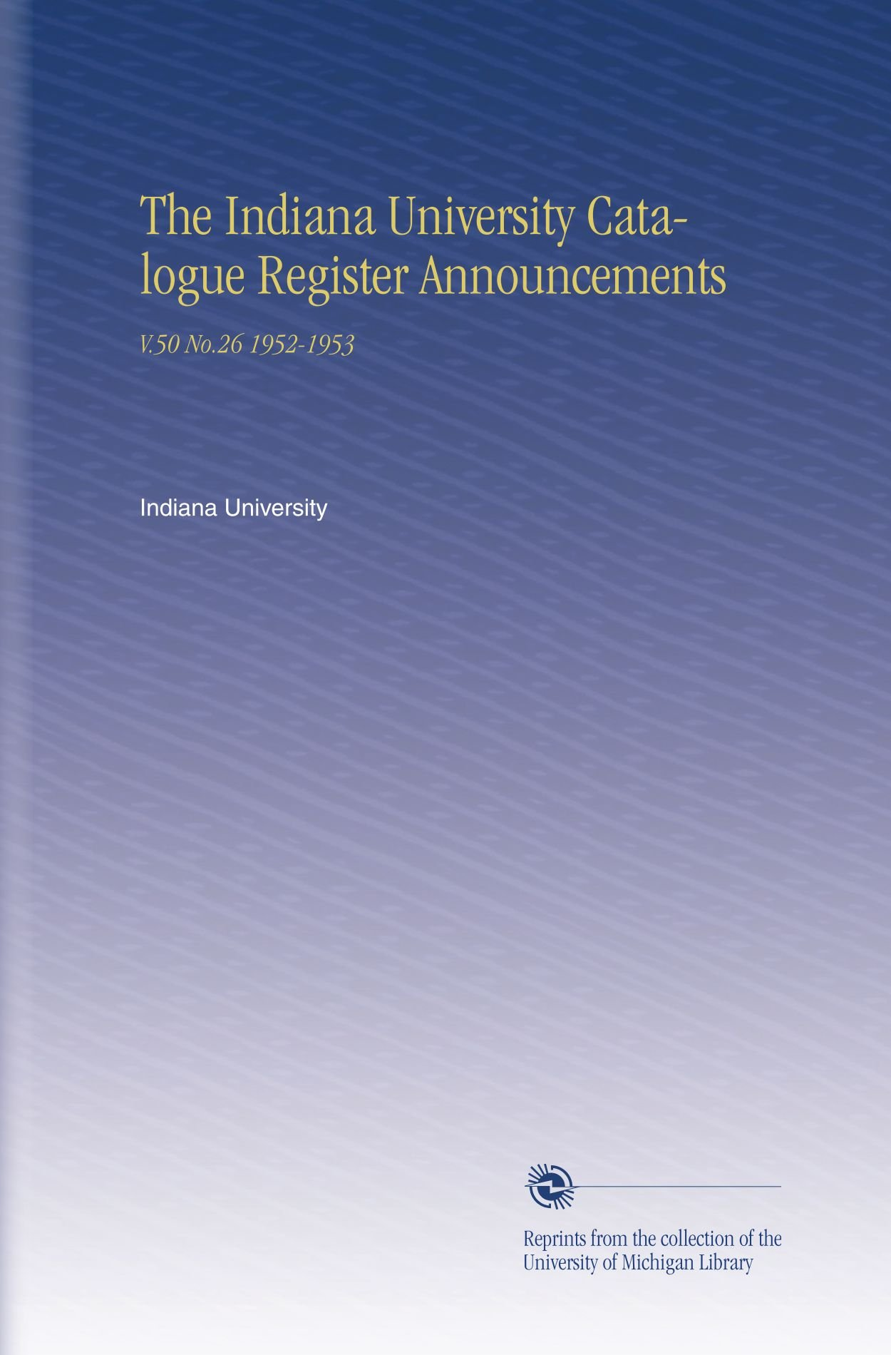 Download The Indiana University Catalogue Register Announcements: V.50 No.26 1952-1953 PDF