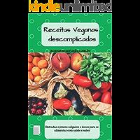 Receitas Veganas descomplicadas: Entradas e pratos salgados e doces para se alimentar com saúde e sabor