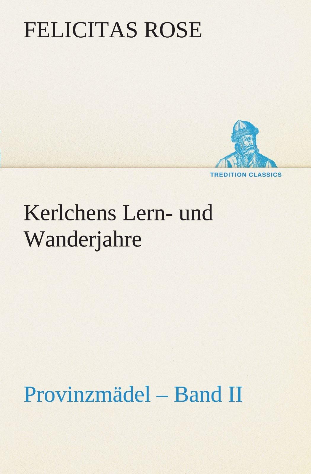 Read Online Kerlchens Lern- und Wanderjahre: Provinzmädel – Band II (TREDITION CLASSICS) (German Edition) ebook