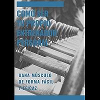 Como ser tu propio entrenador personal: Gana musculo de froma rapida y eficaz (Spanish Edition)