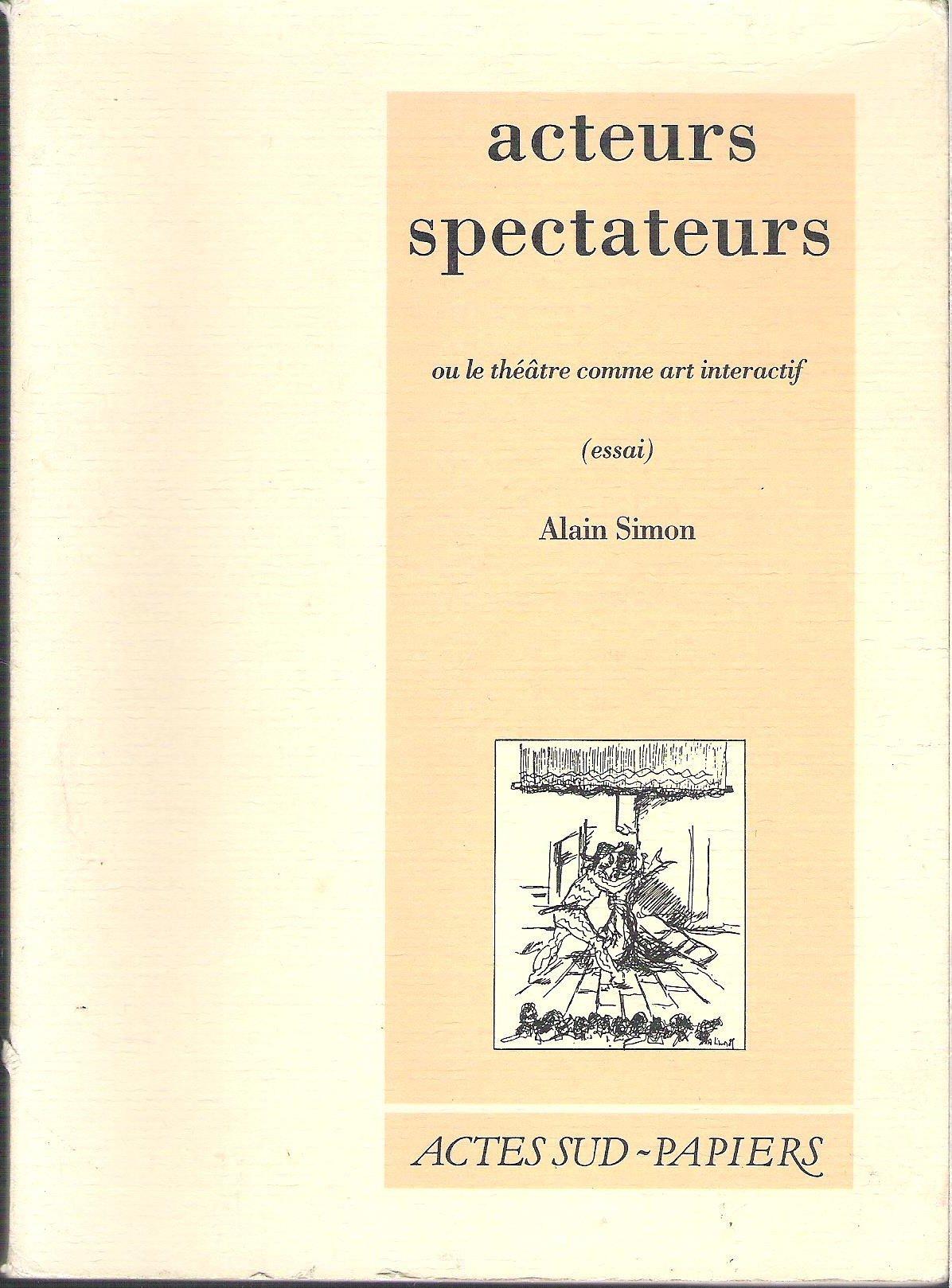 Acteurs spectateurs ou le Théâtre comme art interactif : Essai Broché – 5 mars 1992 Alain Simon Actes Sud Papiers 2869432089 Théâtre - Philosophie
