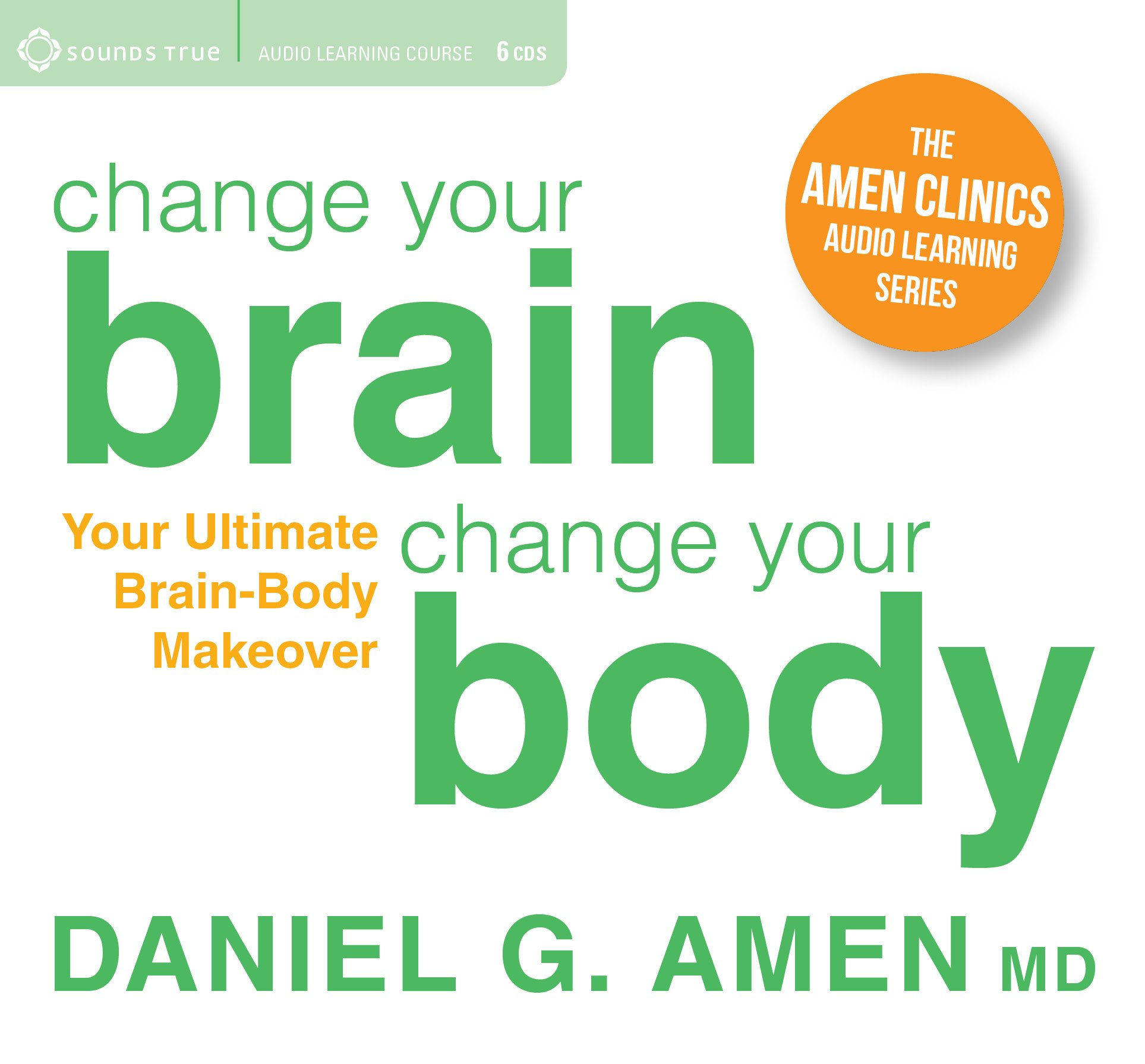 Change Your Brain, Change Your Body: Your Ultimate Brain-Body Makeover (The Amen Clinics Audio Learning)