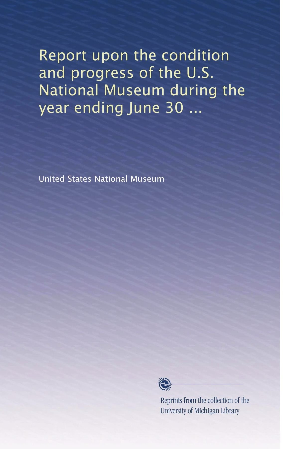 Download Report upon the condition and progress of the U.S. National Museum during the year ending June 30 ... (Volume 37) ebook