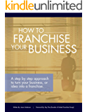 How to Franchise Your Business: A step by step approach to turn your business, or idea into a franchise.