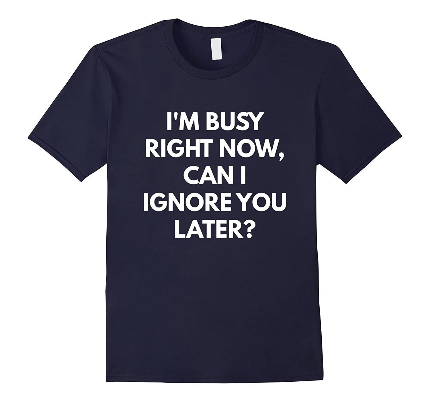 Im Busy Now Can I Ignore You Later t-shirt-Vaci