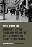 Czech Action Art – Happenings, Actions, Events, Land Art, Body Art and Performance Art Behind the Iron Curtain
