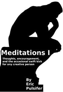 Meditations I: Thoughts, encouragement, and the occasional swift kick for any creative person