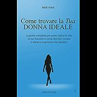 Come Trovare la Tua Donna Ideale.: Una Guida completa per poter capire la vita e le sue funzioni e come fare per trovare e attrarre la persona che desideri. (Italian Edition)
