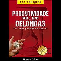 Produtividade Sem Mais Delongas: 101 Truques para Chacoalhar sua Rotina: (O livro para quem quer mais tempo, foco e…