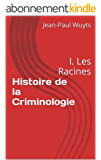 Histoire de la Criminologie: I. Les Racines (PsyCriPol t. 3)