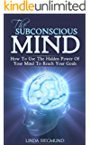 The Subconscious Mind: How to Use The Hidden Power of Your Mind to Reach Your Goals (Mind Control, Mindset, Subconscious Mind Power, Self-Improvement) (English Edition)