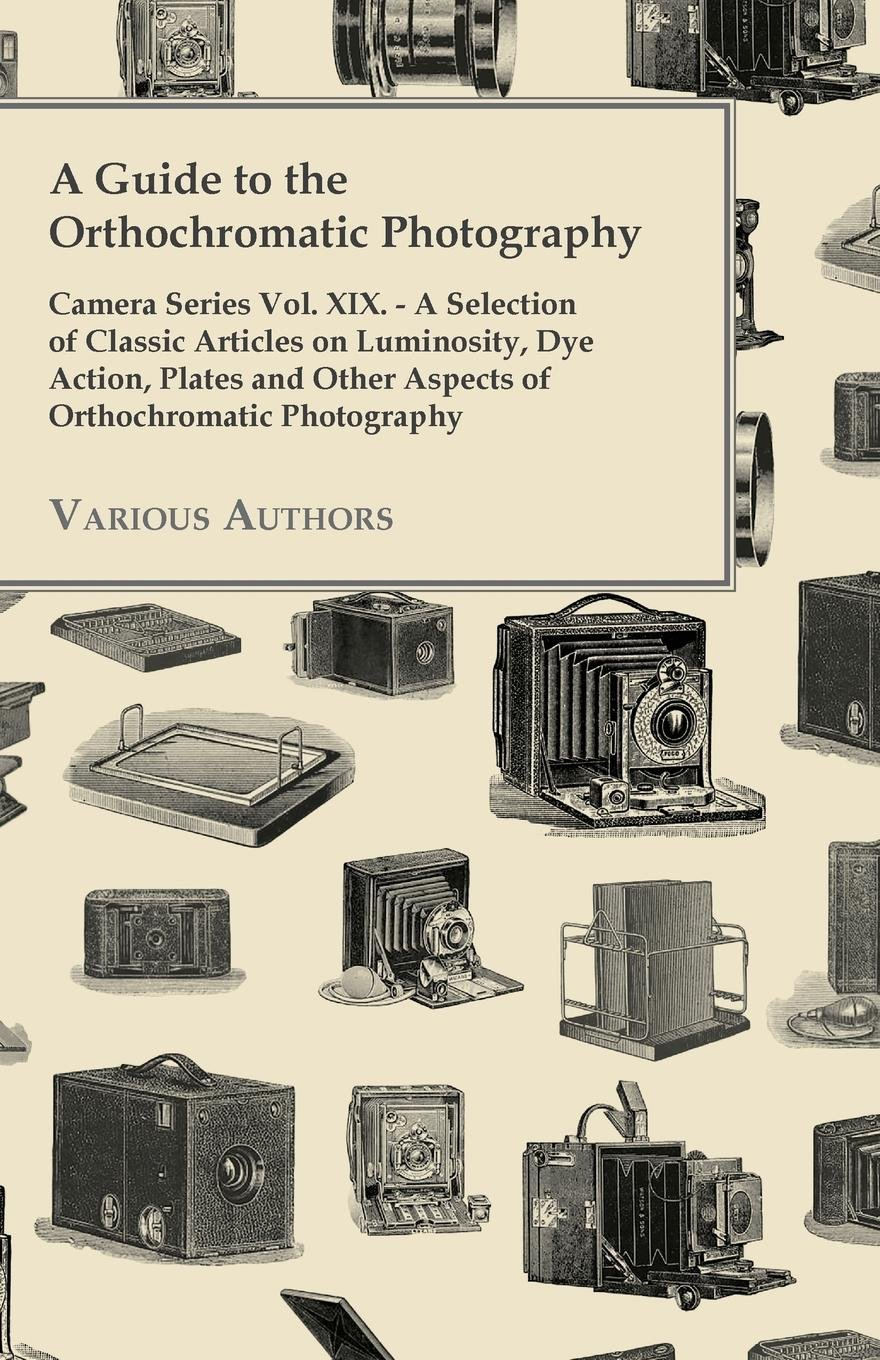 A   Guide to the Orthochromatic Photography - Camera Series Vol. XIX. - A Selection of Classic Articles on Luminosity, Dye Action, Plates and Other as pdf