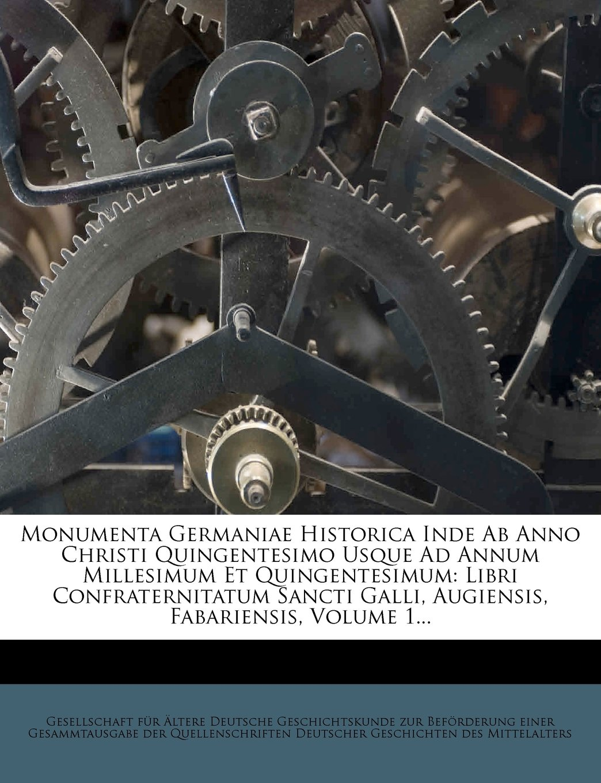 Read Online Monumenta Germaniae Historica Inde Ab Anno Christi Quingentesimo Usque Ad Annum Millesimum Et Quingentesimum: Libri Confraternitatum Sancti Galli, Augiensis, Fabariensis, Volume 1... (Latin Edition) ebook