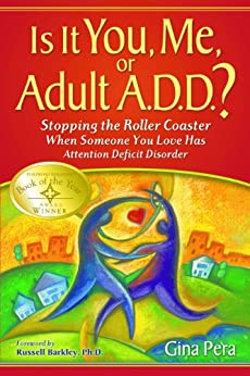 Is It You, Me, or Adult A.D.D.? Stopping the Roller Coaster When Someone You Love Has Attention Deficit Disorder by [Pera, Gina]