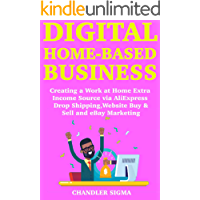 Digital Home-Based Business: Creating a Work at Home Extra Income Source via AliExpress Drop Shipping, Website Buy & Sell and eBay Marketing