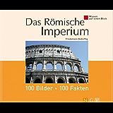 Das Römische Imperium: 100 Bilder - 100 Fakten: Wissen auf einen Blick