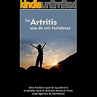 La Artritis Una De Mis Fortalezas: Una historia que te ayudara a entender que la Artritis no es el final, sino apenas el comienzo