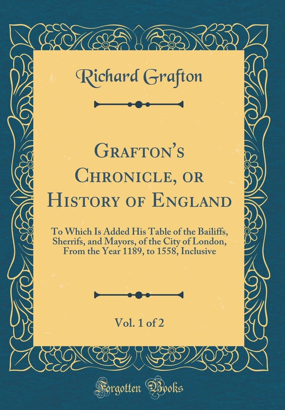 Grafton's Chronicle, or History of England, Vol. 1 of 2: To Which Is Added His Table of the Bailiffs, Sherrifs, and Mayors, of the City of London, ... 1189, to 1558, Inclusive (Classic Reprint) ebook