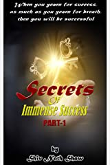 SECRETS OF IMMENSE SUCCESS: When you yearn for success, as much as you yearn for breath, then you will be successful (PART Book 1) Kindle Edition