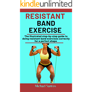 Resistance Band Exercise : The Illustrated Step-By-Step Guide To Doing Resistant Band Exercises Correctly For A Perfect…