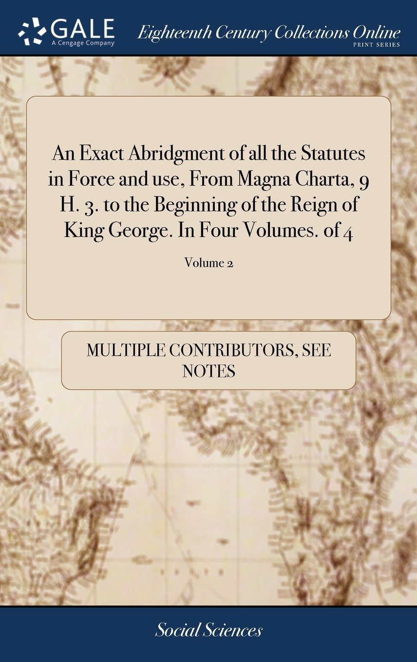 An Exact Abridgment of All the Statutes in Force and Use, from Magna Charta, 9 H. 3. to the Beginning of the Reign of King George. in Four Volumes. of 4; Volume 2 pdf