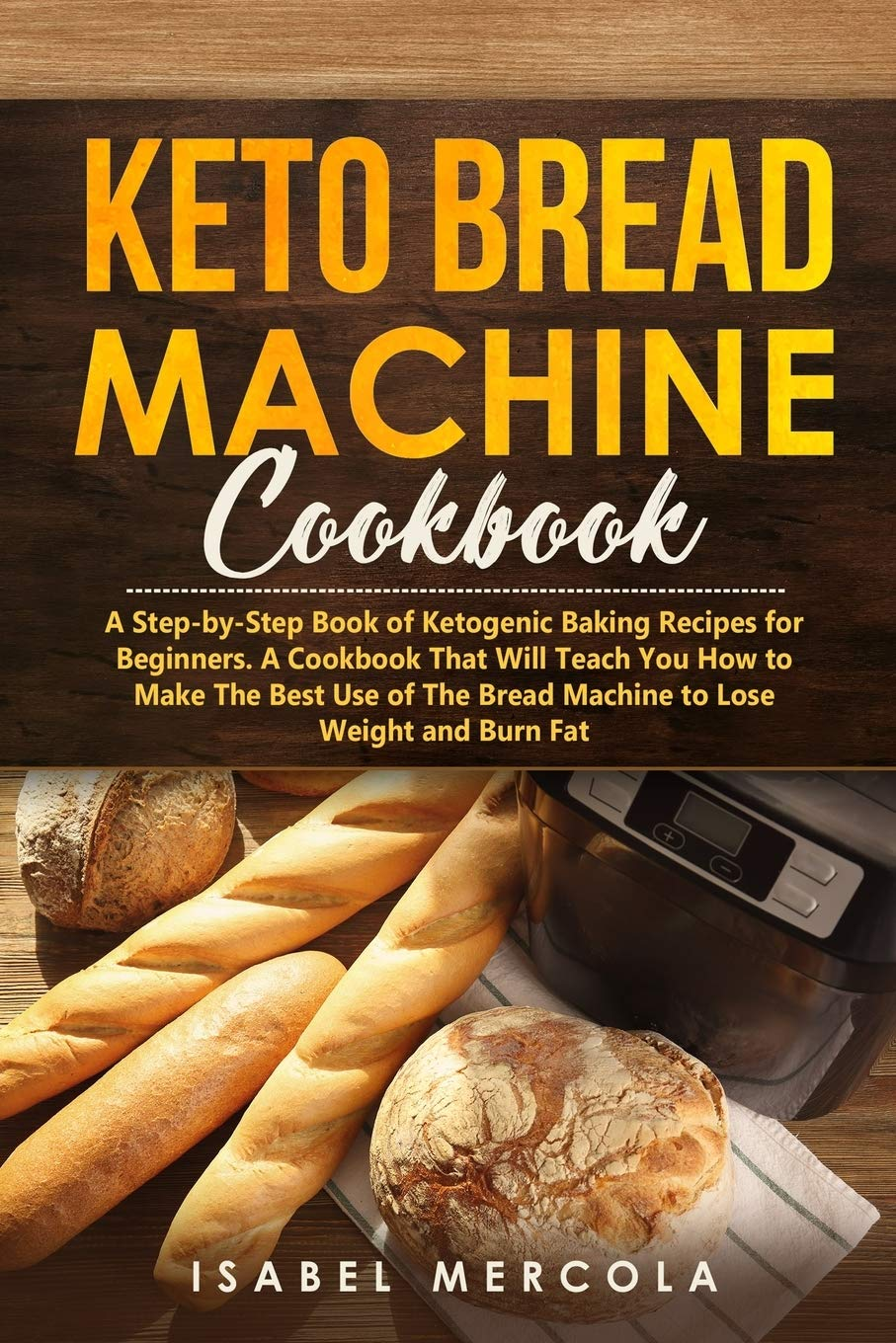 Keto Bread Machine Cookbook A Step By Step Book Of Ketogenic Baking Recipes For Beginners A Cookbook That Will Teach You How To Make The Best Use Of The Bread Machine To Lose Weight