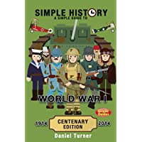 Simple History: A Simple Guide to World War I; Centenary Edition