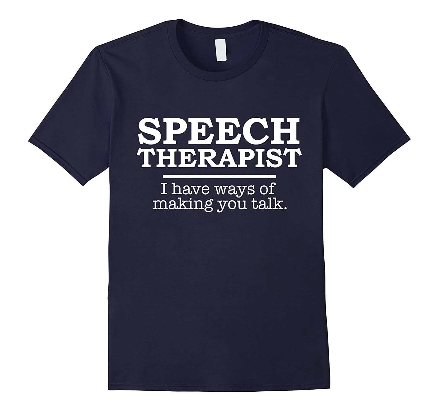 Funny Speech Therapist TShirt I Have Ways of Making You Talk-BN