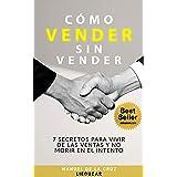 CÓMO VENDER SIN VENDER: 7 Secretos para Vivir de las Ventas, y No Morir en el Intento (Spanish Edition)