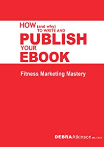 How and Why To Write and Publish Your Ebook: Fitness Marketing Mastery