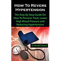 How To Revers Hypertension: How To Revers Hypertension: The Step By Step Guide On How To Prevent, Treat, Lower High Blood Pressure and Reducing Hypertension