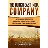 The Dutch East India Company: A Captivating Guide to the First True Multinational Corporation and Its Impact on the…
