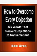 How to Overcome Every Objection: Six Words That Convert Objections to Conversations Kindle Edition