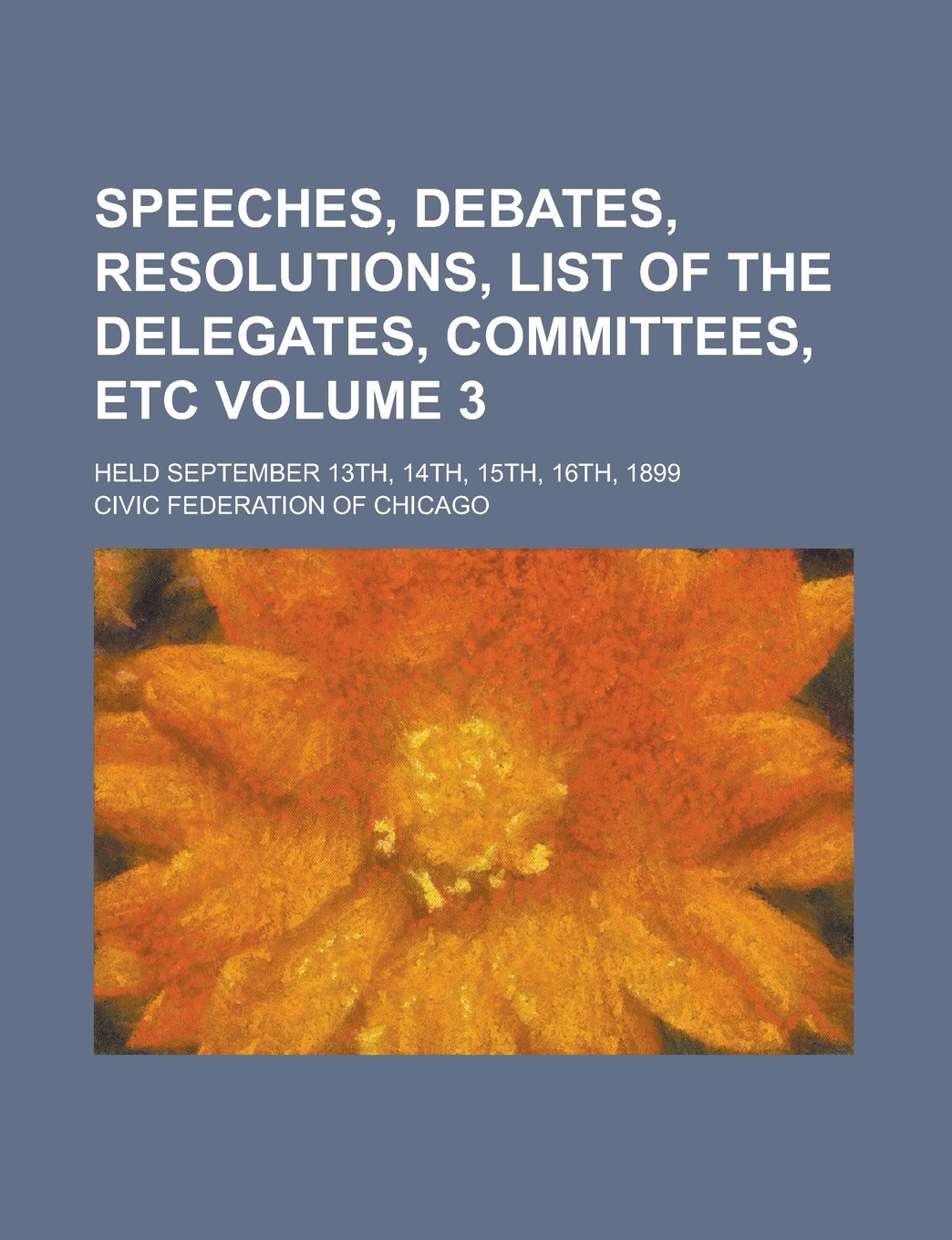 Download Speeches, Debates, Resolutions, List of the Delegates, Committees, Etc; Held September 13th, 14th, 15th, 16th, 1899 Volume 3 pdf epub