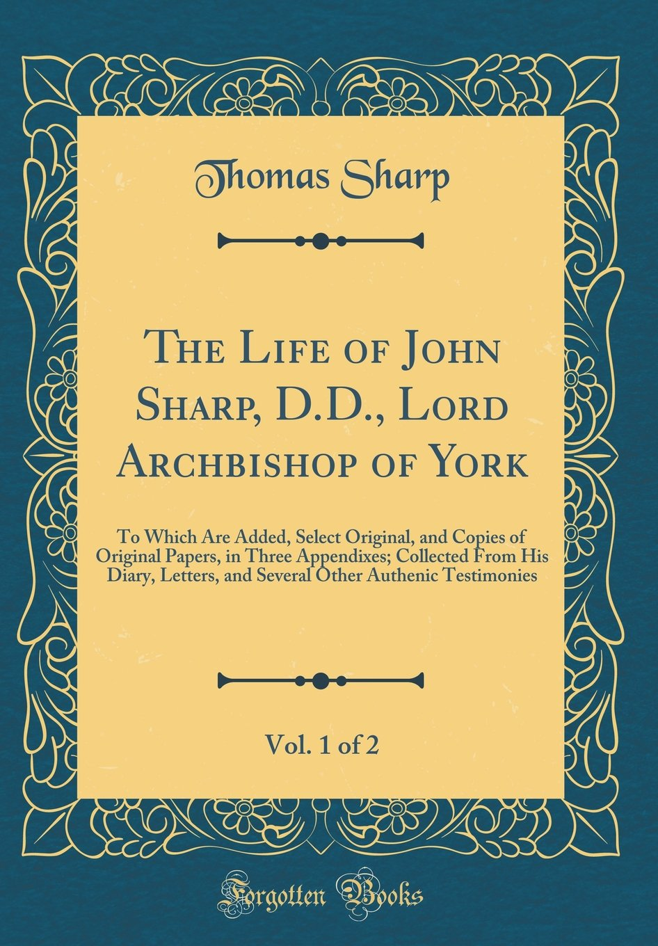 The Life of John Sharp, D.D., Lord Archbishop of York, Vol. 1 of 2: To Which Are Added, Select Original, and Copies of Original Papers, in Three ... Other Authenic Testimonies (Classic Reprint) PDF