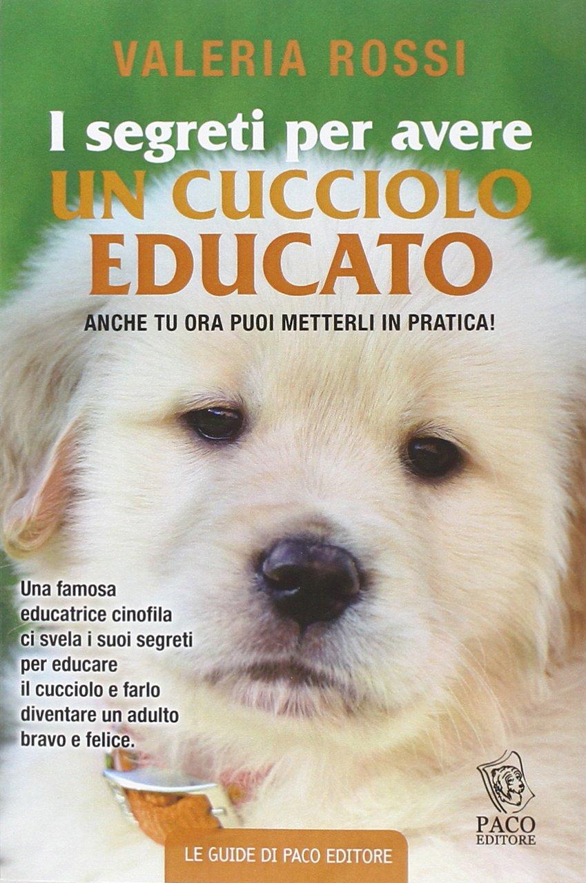 I segreti per avere un cucciolo educato Copertina flessibile – 17 feb 2015 Valeria Rossi Paco Editore 8887853614 Manuali