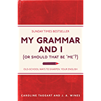 My Grammar and I (Or Should That Be 'Me'?): Old-School Ways to Sharpen Your English (English Edition)