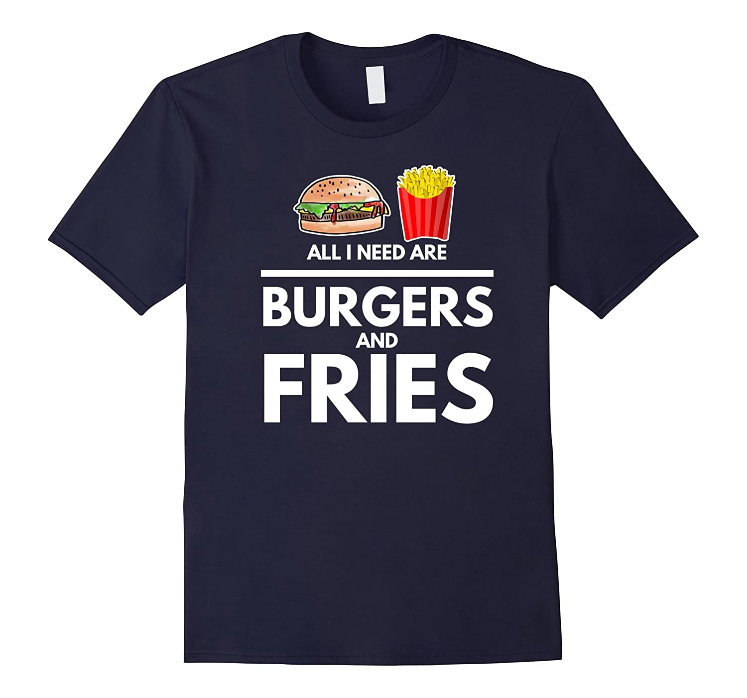 All I Need Are Burgers and Fries - Funny Food Lovers Shirt-Art