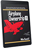 Mike Busch on Airplane Ownership (Volume 1): What every aircraft owner needs to know about selecting, purchasing,  insuring, maintaining, troubleshooting, modifying, and flying light airplanes