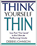 "Think Yourself Thin: Soar Past ""the Secret"" to the Ultimate Fat-Burning Miracle"