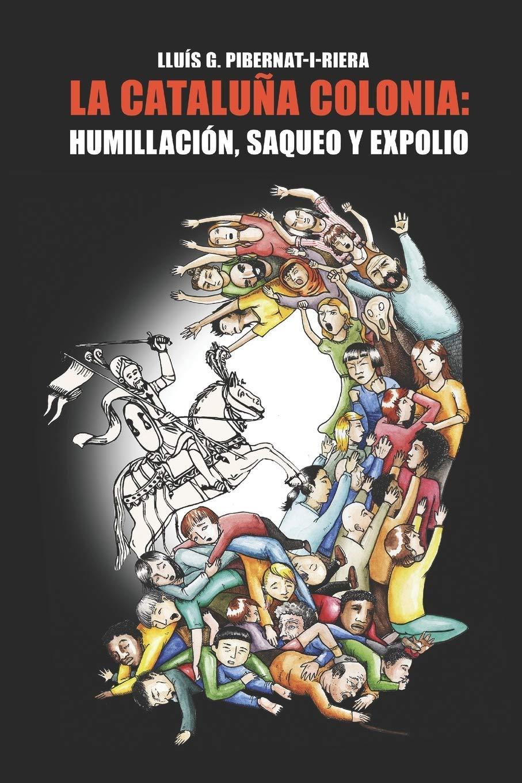 La Cataluña colonia: humillación, saqueo y expolio.: Amazon.es: Lluís G. Pibernat-i-Riera: Libros