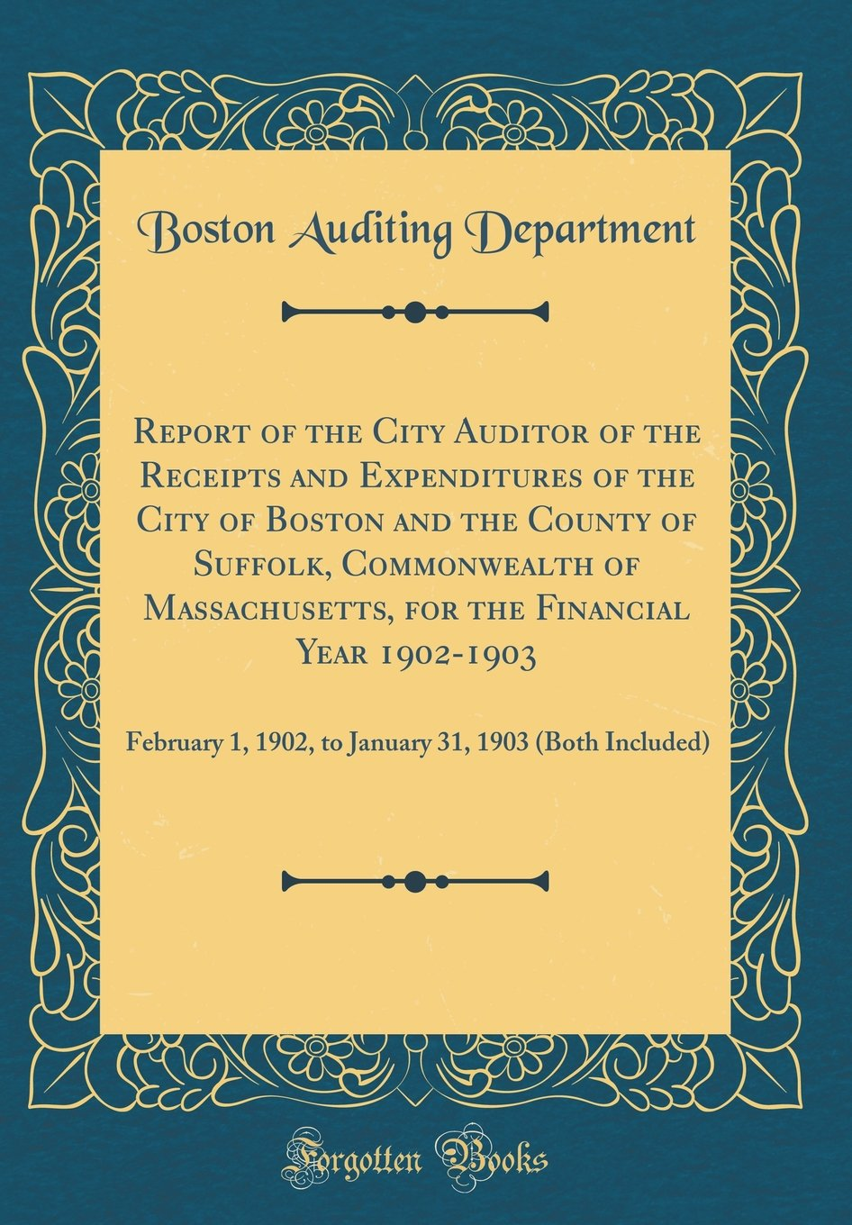 Download Report of the City Auditor of the Receipts and Expenditures of the City of Boston and the County of Suffolk, Commonwealth of Massachusetts, for the ... 31, 1903 (Both Included) (Classic Reprint) pdf