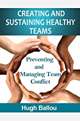 Creating and Sustaining Healthy Teams: Preventing and Managing Team Conflict Kindle Edition