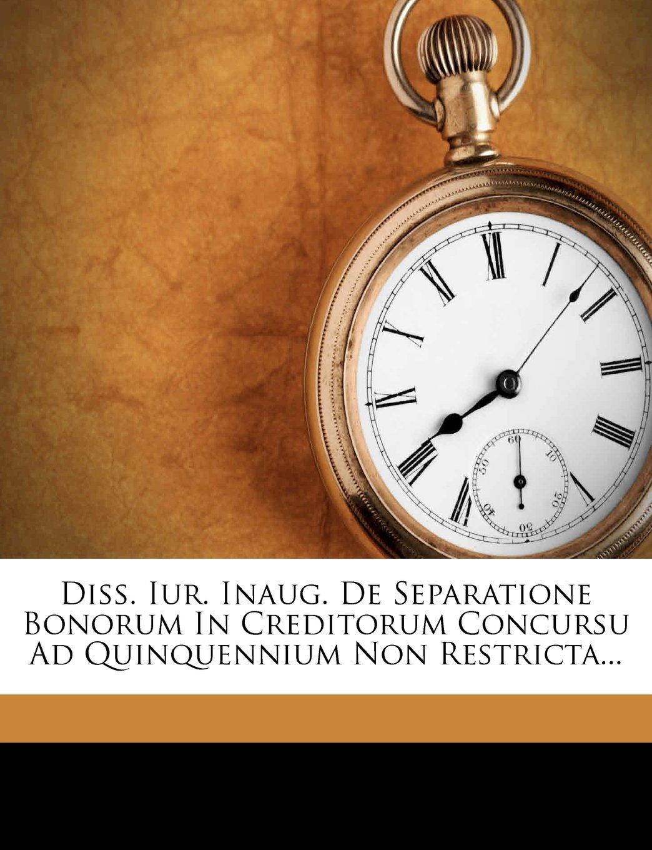 Diss. Iur. Inaug. de Separatione Bonorum in Creditorum Concursu Ad Quinquennium Non Restricta... PDF ePub book