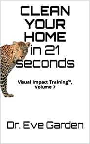 Clean your home in 21 seconds: Visual Impact Training™, Volume 7 (English Edition)