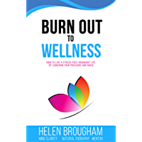 Burn Out To Wellness: How To Live A Stress - Free Abundant Life By Lowering Pain Pressure and Noise