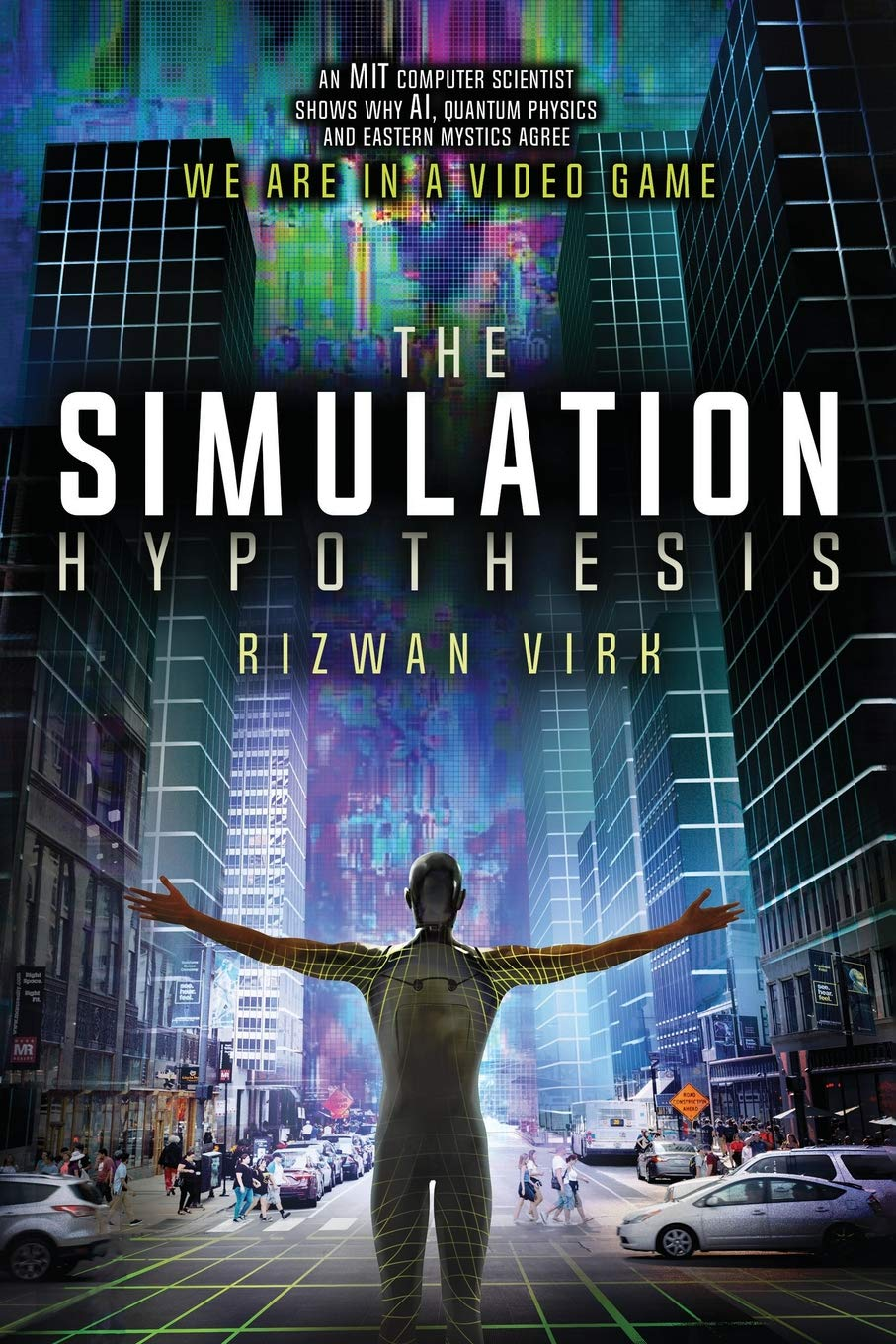 The Simulation Hypothesis: An MIT Computer Scientist Shows Why AI, Quantum Physics and Eastern Mystics All Agree We Are In a Video Game por Rizwan Virk