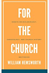 For The Church:  Essays on Ecclesiology, Christology, and Church History Kindle Edition