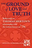 """The Ground of Love and Truith: Reflections on Thomas Merton's Relationship with the Woman Known as """"M"""""""