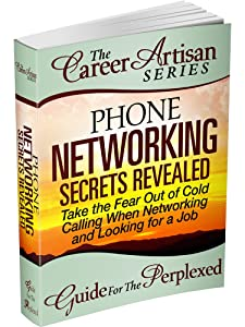 The Career Artisan Series - Phone Networking Secrets Revealed Guide For The Perplexed. Take the Fear Out of Cold Calling When Networking & Looking for a Job (With Phone Scripts)